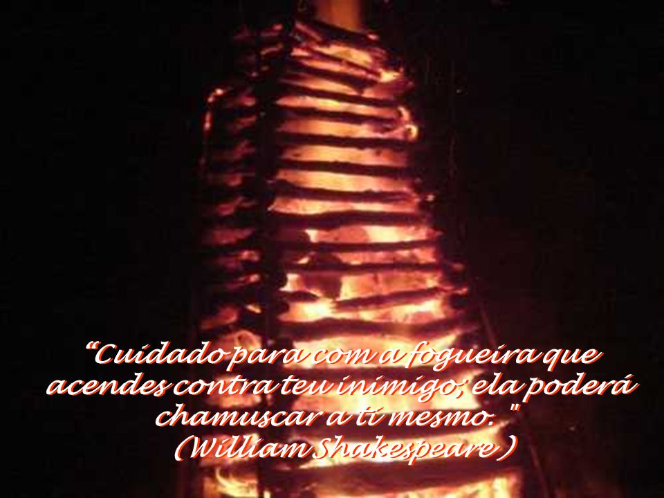 Cuidado para com a fogueira que acendes contra teu inimigo; ela poderá chamuscar a ti mesmo. (William Shakespeare )