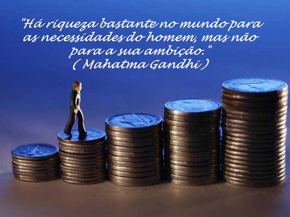 Há riqueza bastante no mundo para as necessidades do homem, mas não para a sua ambição. ( Mahatma Gandhi )