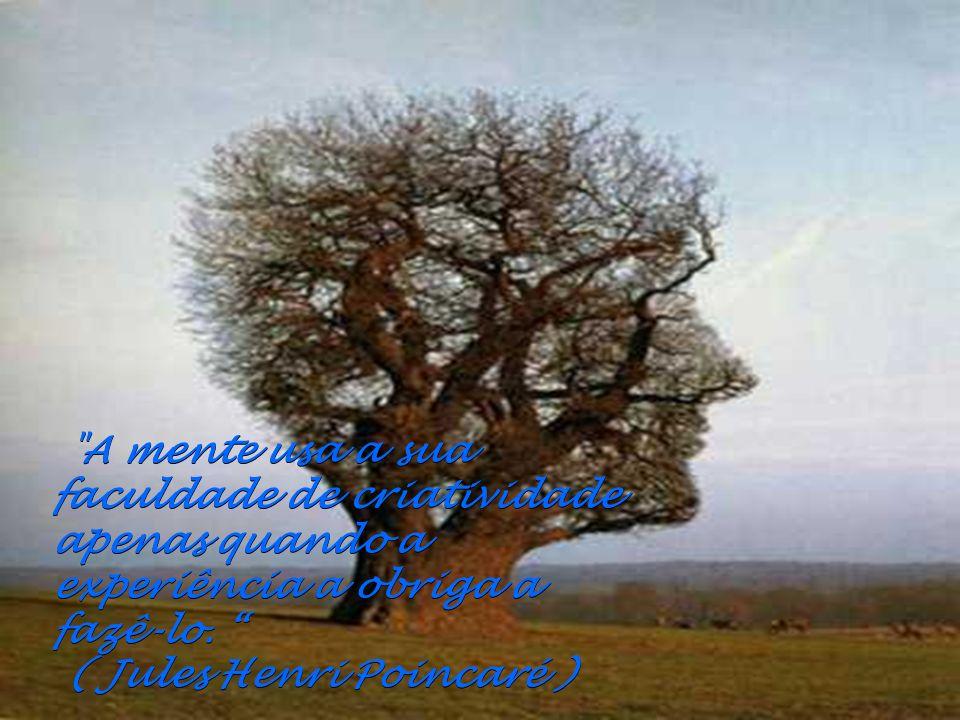 A mente usa a sua faculdade de criatividade apenas quando a experiência a obriga a fazê-lo. ( Jules Henri Poincaré )