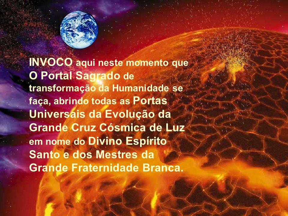 INVOCO aqui neste momento que O Portal Sagrado de transformação da Humanidade se faça, abrindo todas as Portas Universais da Evolução da Grande Cruz Cósmica de Luz em nome do Divino Espírito Santo e dos Mestres da Grande Fraternidade Branca.