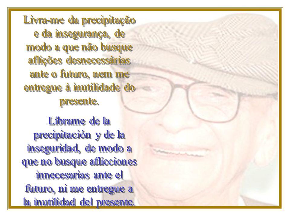 Livra-me da precipitação e da insegurança, de modo a que não busque aflições desnecessárias ante o futuro, nem me entregue à inutilidade do presente.