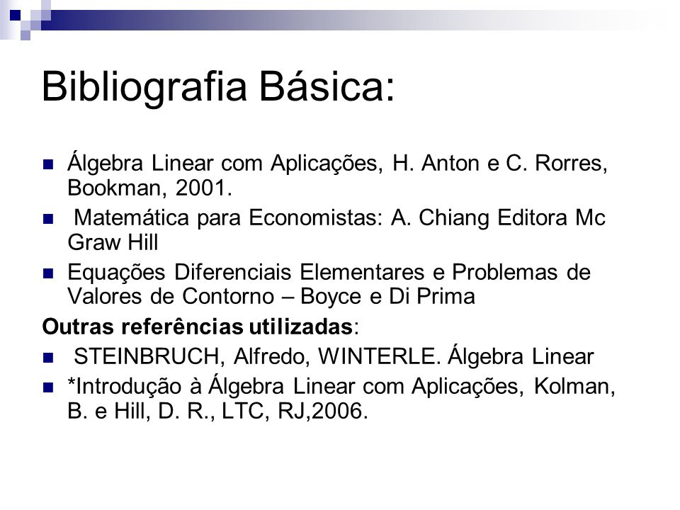 Bibliografia Básica: Álgebra Linear com Aplicações, H. Anton e C. Rorres, Bookman, 2001. Matemática para Economistas: A. Chiang Editora Mc Graw Hill.