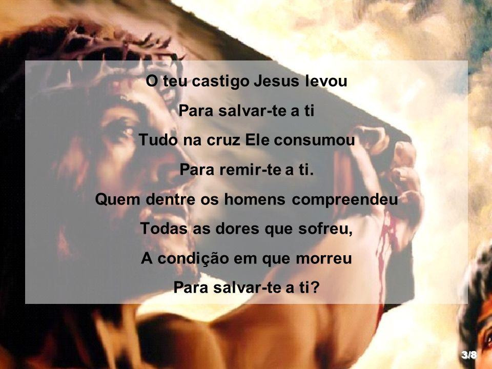 O teu castigo Jesus levou Para salvar-te a ti