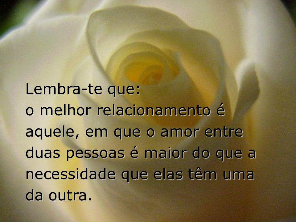 Lembra-te que: o melhor relacionamento é aquele, em que o amor entre duas pessoas é maior do que a necessidade que elas têm uma da outra.