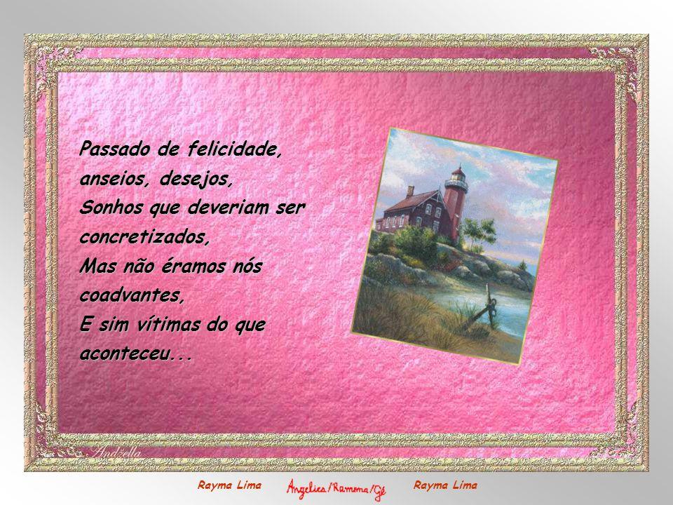 Passado de felicidade, anseios, desejos, Sonhos que deveriam ser concretizados, Mas não éramos nós coadvantes, E sim vítimas do que aconteceu...