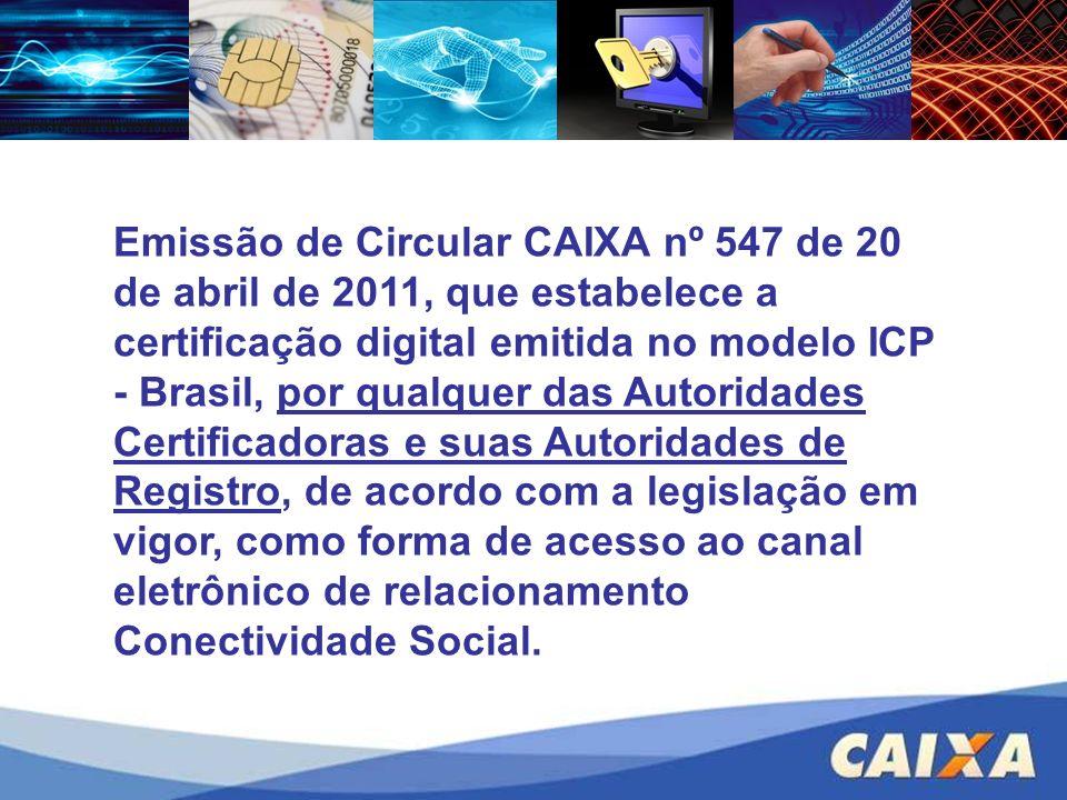 Emissão de Circular CAIXA nº 547 de 20 de abril de 2011, que estabelece a certificação digital emitida no modelo ICP - Brasil, por qualquer das Autoridades Certificadoras e suas Autoridades de Registro, de acordo com a legislação em vigor, como forma de acesso ao canal eletrônico de relacionamento Conectividade Social.