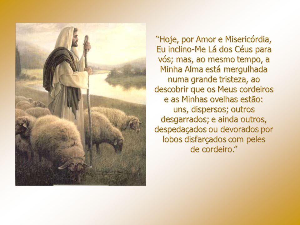 Hoje, por Amor e Misericórdia, Eu inclino-Me Lá dos Céus para vós; mas, ao mesmo tempo, a Minha Alma está mergulhada numa grande tristeza, ao descobrir que os Meus cordeiros e as Minhas ovelhas estão: