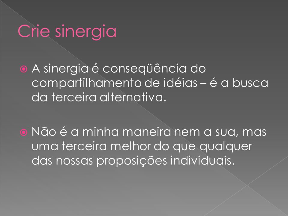Crie sinergia A sinergia é conseqüência do compartilhamento de idéias – é a busca da terceira alternativa.