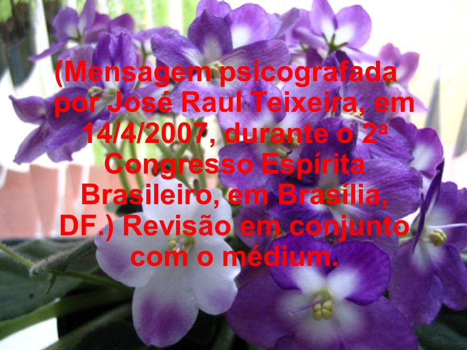 (Mensagem psicografada por José Raul Teixeira, em 14/4/2007, durante o 2a Congresso Espírita Brasileiro, em Brasília, DF.) Revisão em conjunto com o médium.