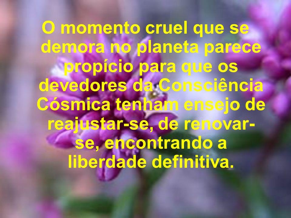 O momento cruel que se demora no planeta parece propício para que os devedores da Consciência Cósmica tenham ensejo de reajustar-se, de renovar-se, encontrando a liberdade definitiva.