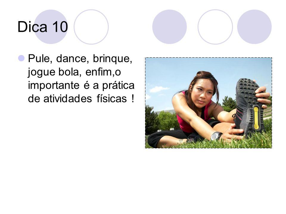 Dica 10 Pule, dance, brinque, jogue bola, enfim,o importante é a prática de atividades físicas !