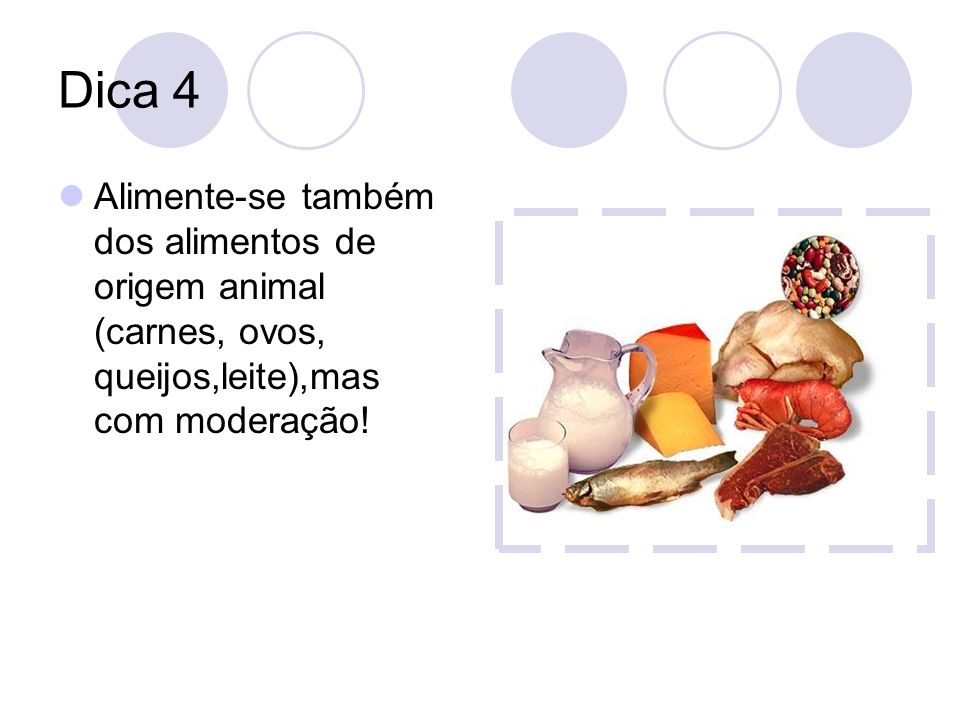 Dica 4 Alimente-se também dos alimentos de origem animal (carnes, ovos, queijos,leite),mas com moderação!
