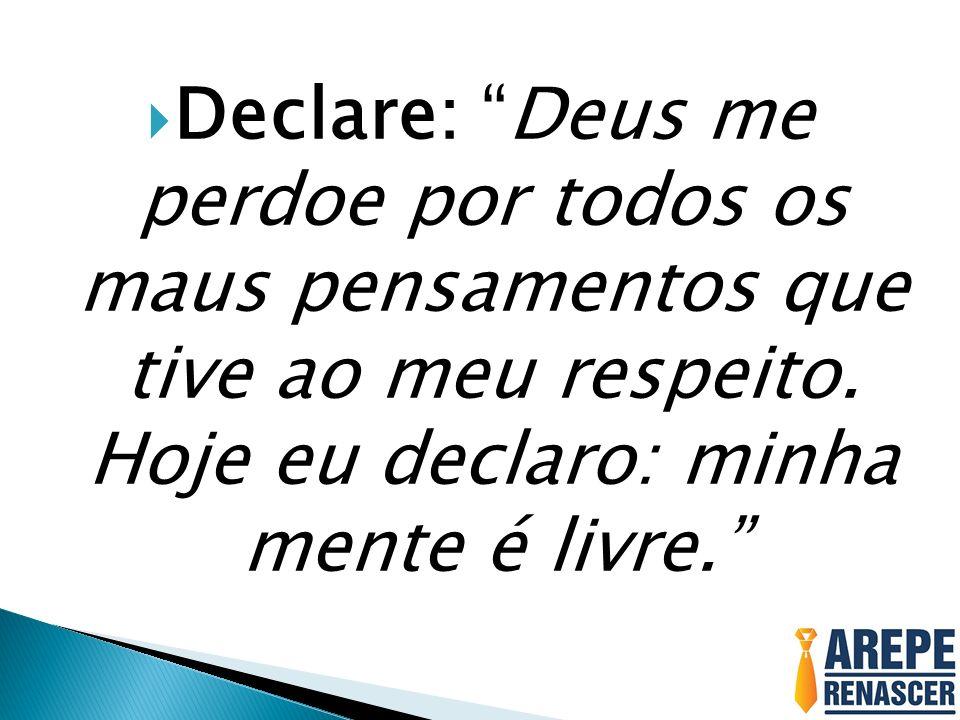 Declare: Deus me perdoe por todos os maus pensamentos que tive ao meu respeito.