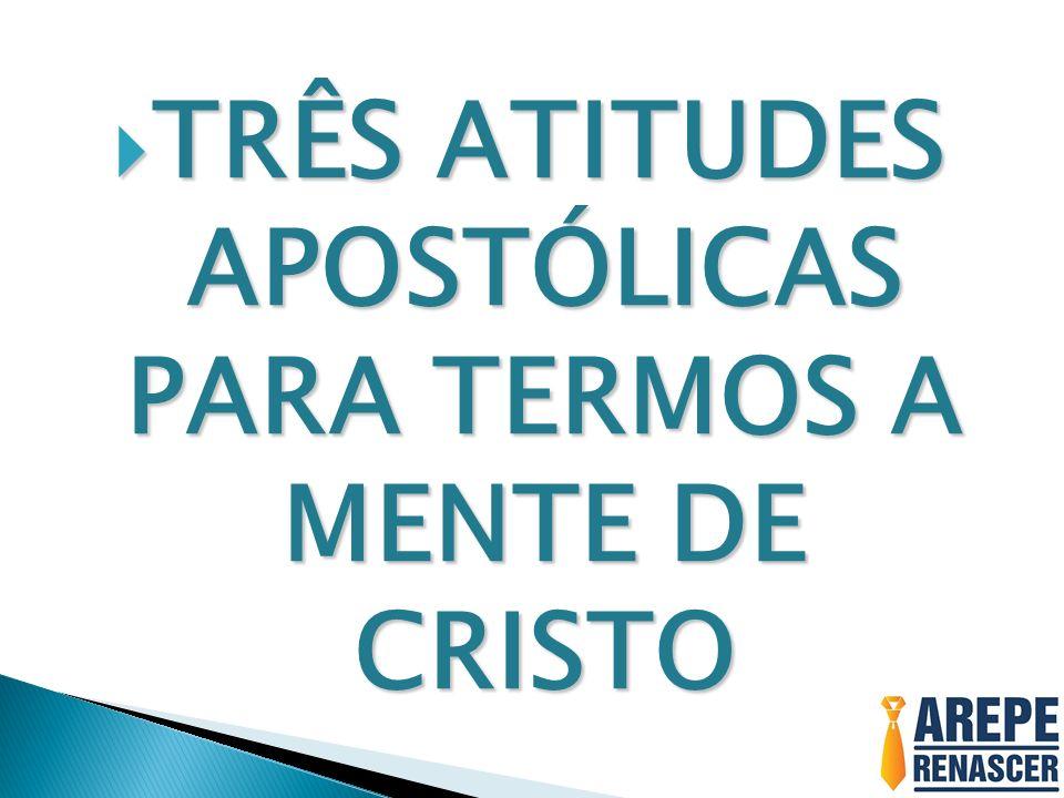 TRÊS ATITUDES APOSTÓLICAS PARA TERMOS A MENTE DE CRISTO