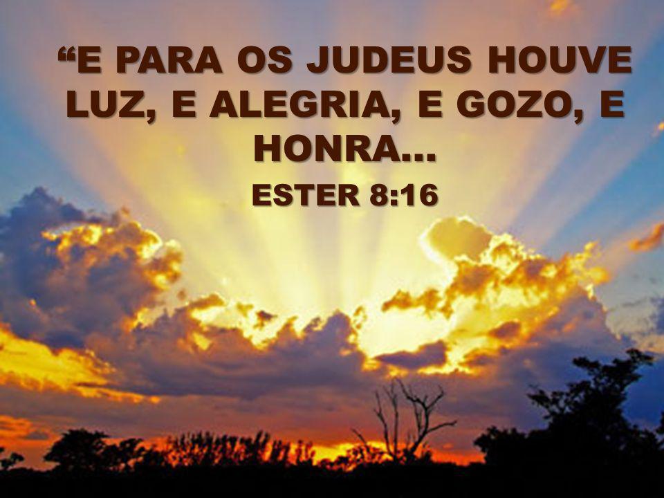 E PARA OS JUDEUS HOUVE LUZ, E ALEGRIA, E GOZO, E HONRA... ESTER 8:16