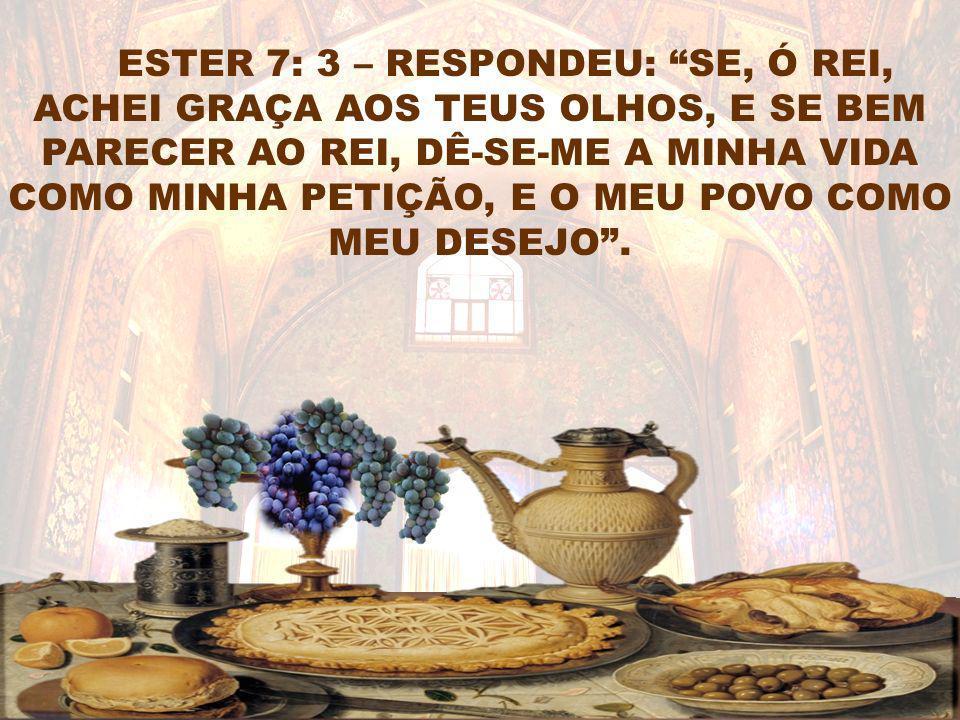 ESTER 7: 3 – RESPONDEU: SE, Ó REI, ACHEI GRAÇA AOS TEUS OLHOS, E SE BEM PARECER AO REI, DÊ-SE-ME A MINHA VIDA COMO MINHA PETIÇÃO, E O MEU POVO COMO MEU DESEJO .