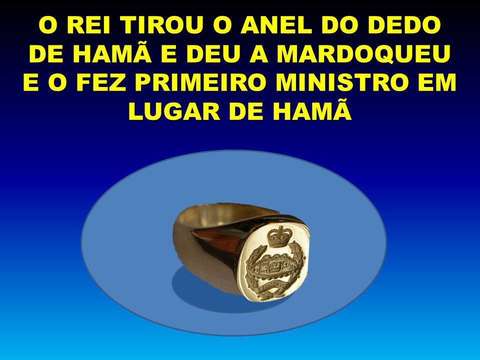 O REI TIROU O ANEL DO DEDO DE HAMÃ E DEU A MARDOQUEU E O FEZ PRIMEIRO MINISTRO EM LUGAR DE HAMÃ