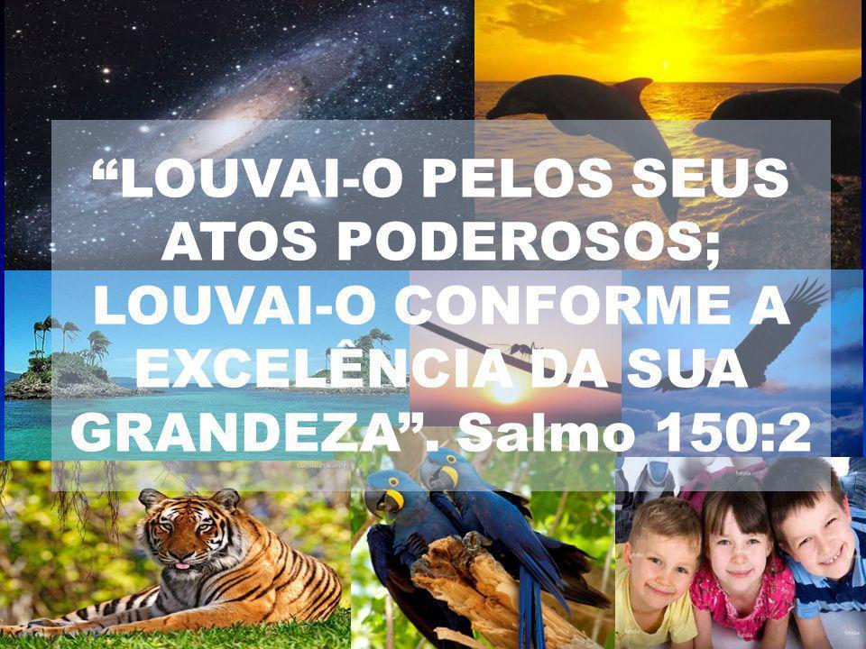 LOUVAI-O PELOS SEUS ATOS PODEROSOS; LOUVAI-O CONFORME A EXCELÊNCIA DA SUA GRANDEZA . Salmo 150:2