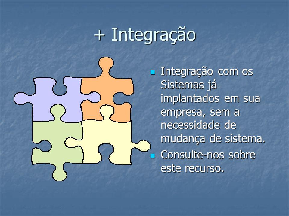 + Integração Integração com os Sistemas já implantados em sua empresa, sem a necessidade de mudança de sistema.