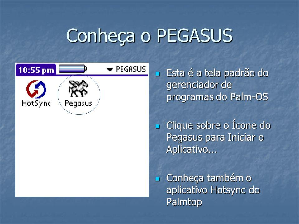 Conheça o PEGASUS Esta é a tela padrão do gerenciador de programas do Palm-OS. Clique sobre o Ícone do Pegasus para Iniciar o Aplicativo...
