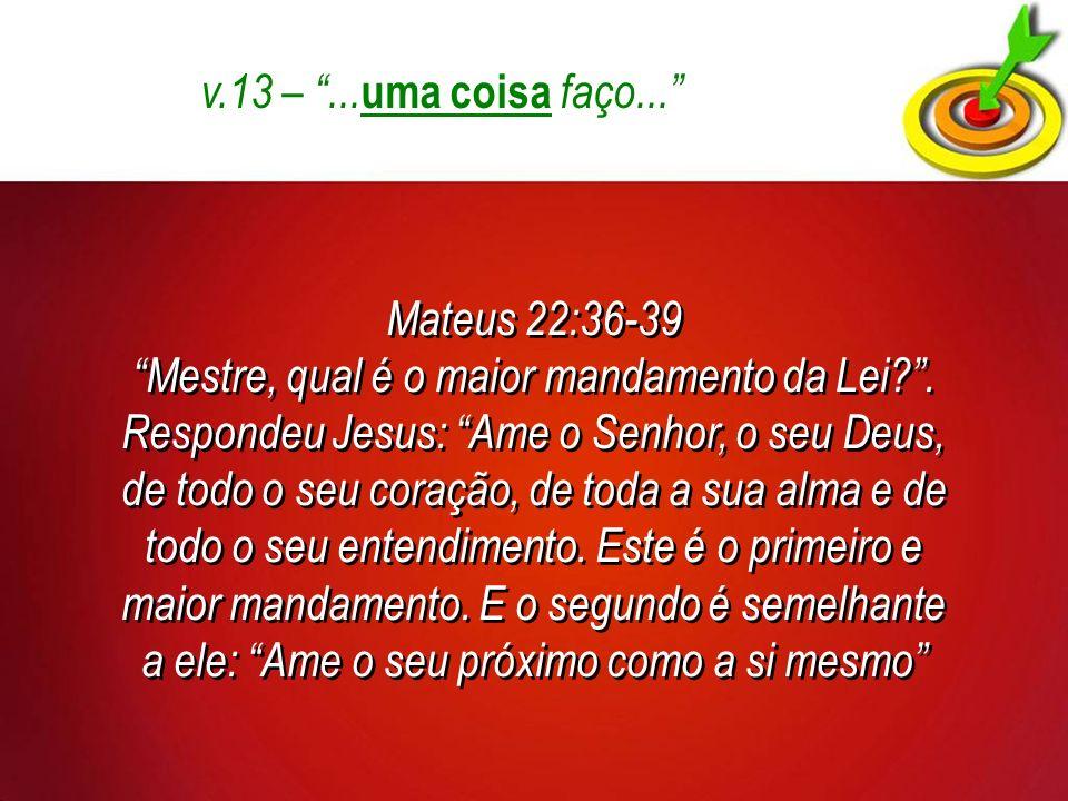 v.13 – ...uma coisa faço... Mateus 22:36-39.