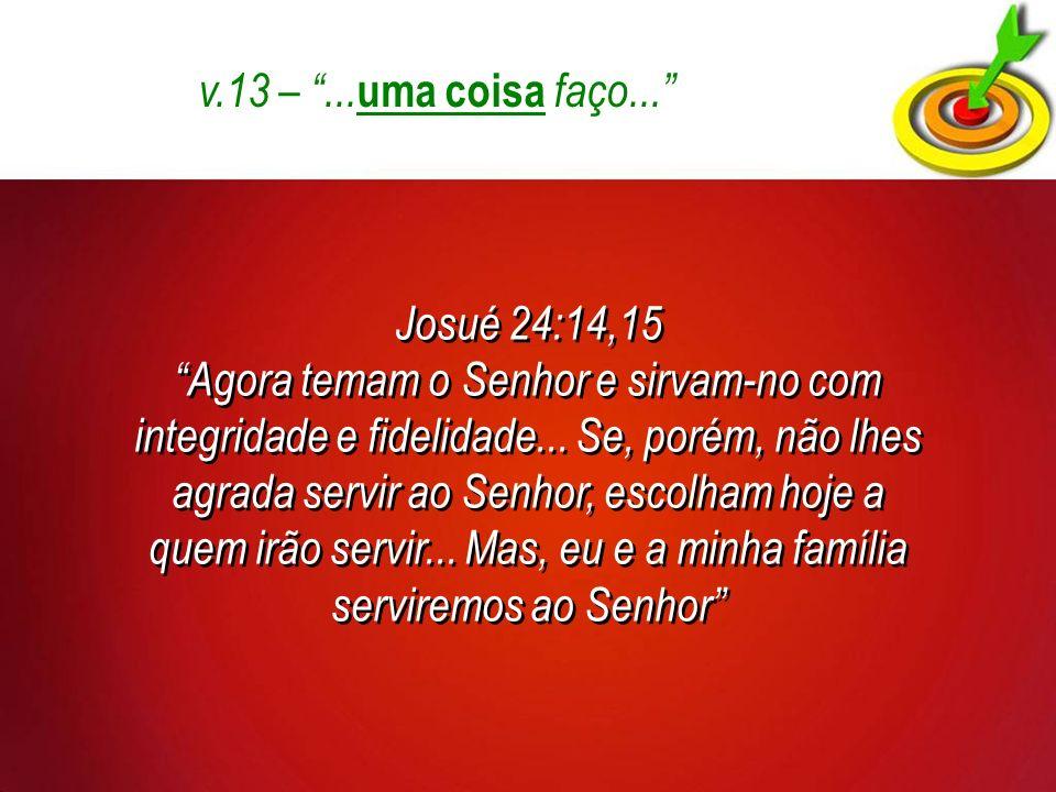 v.13 – ...uma coisa faço... Josué 24:14,15.