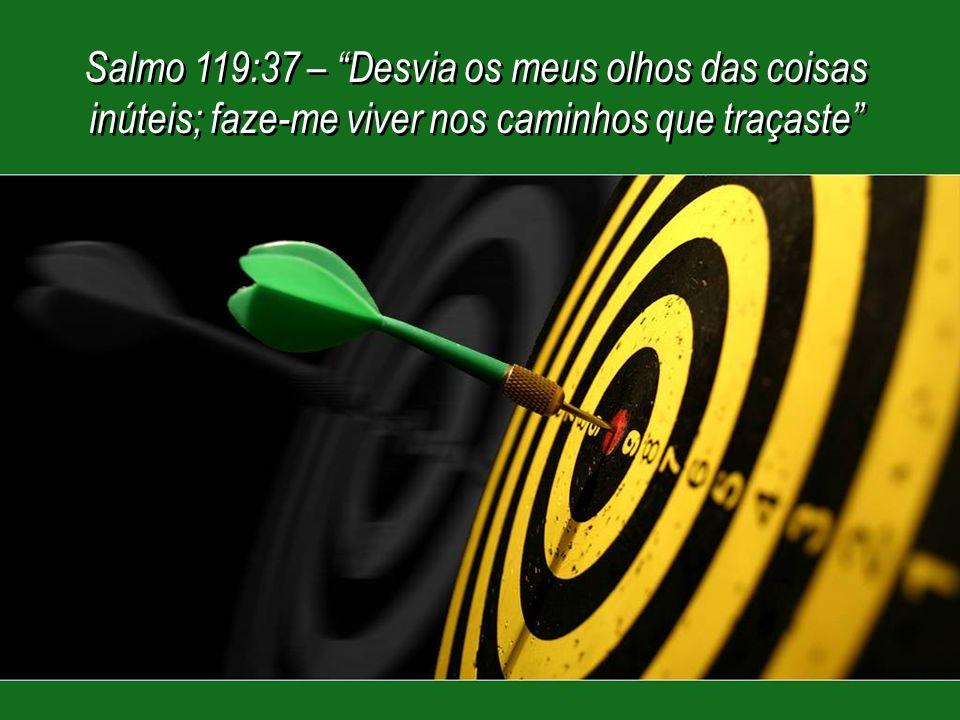 Salmo 119:37 – Desvia os meus olhos das coisas inúteis; faze-me viver nos caminhos que traçaste