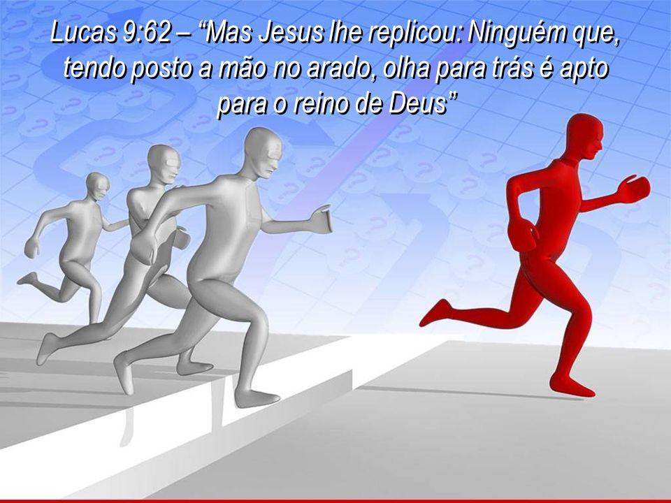 Lucas 9:62 – Mas Jesus lhe replicou: Ninguém que, tendo posto a mão no arado, olha para trás é apto para o reino de Deus