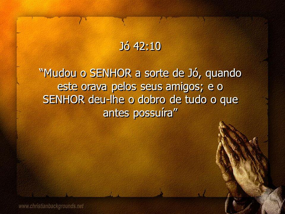 Jó 42:10 Mudou o SENHOR a sorte de Jó, quando este orava pelos seus amigos; e o SENHOR deu-lhe o dobro de tudo o que antes possuíra