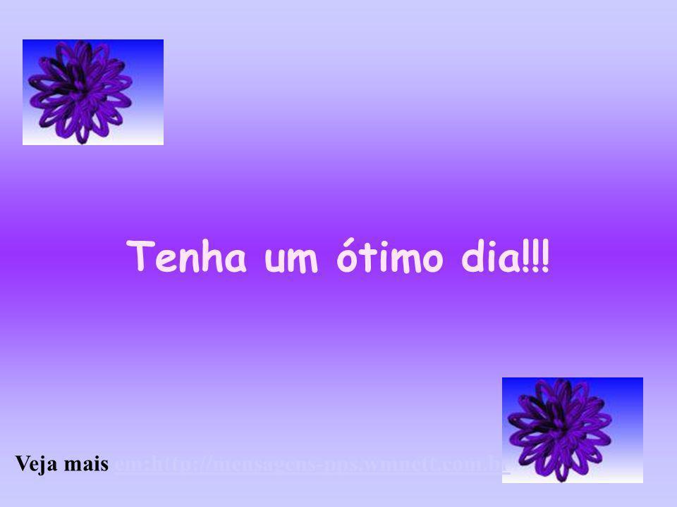 Tenha um ótimo dia!!! Veja mais em:http://mensagens-pps.wmnett.com.br
