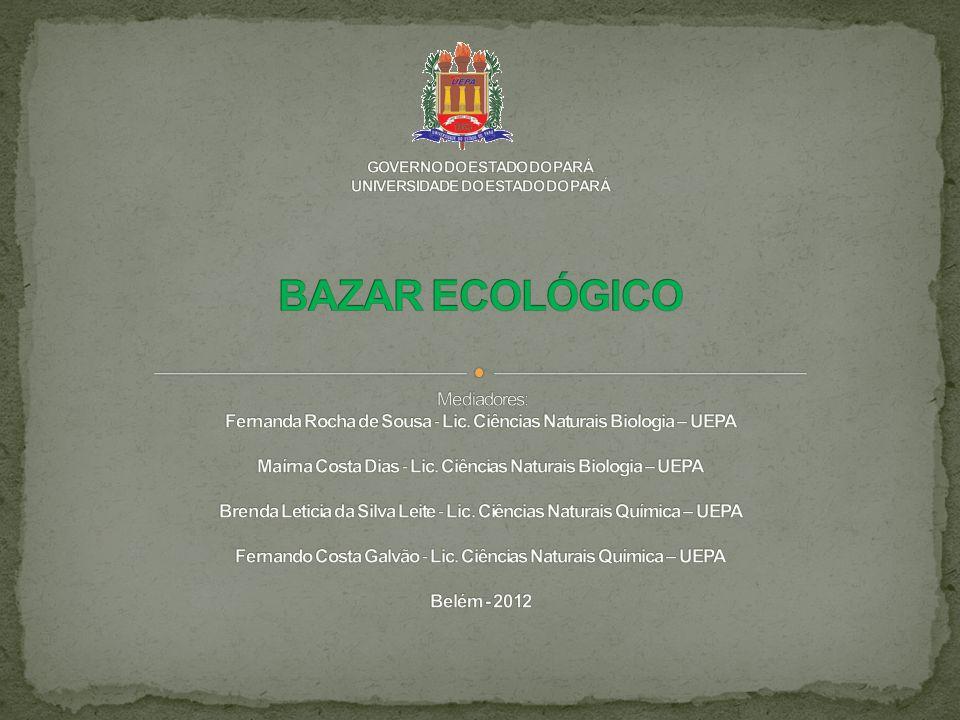 GOVERNO DO ESTADO DO PARÁ UNIVERSIDADE DO ESTADO DO PARÁ BAZAR ECOLÓGICO Mediadores: Fernanda Rocha de Sousa - Lic.