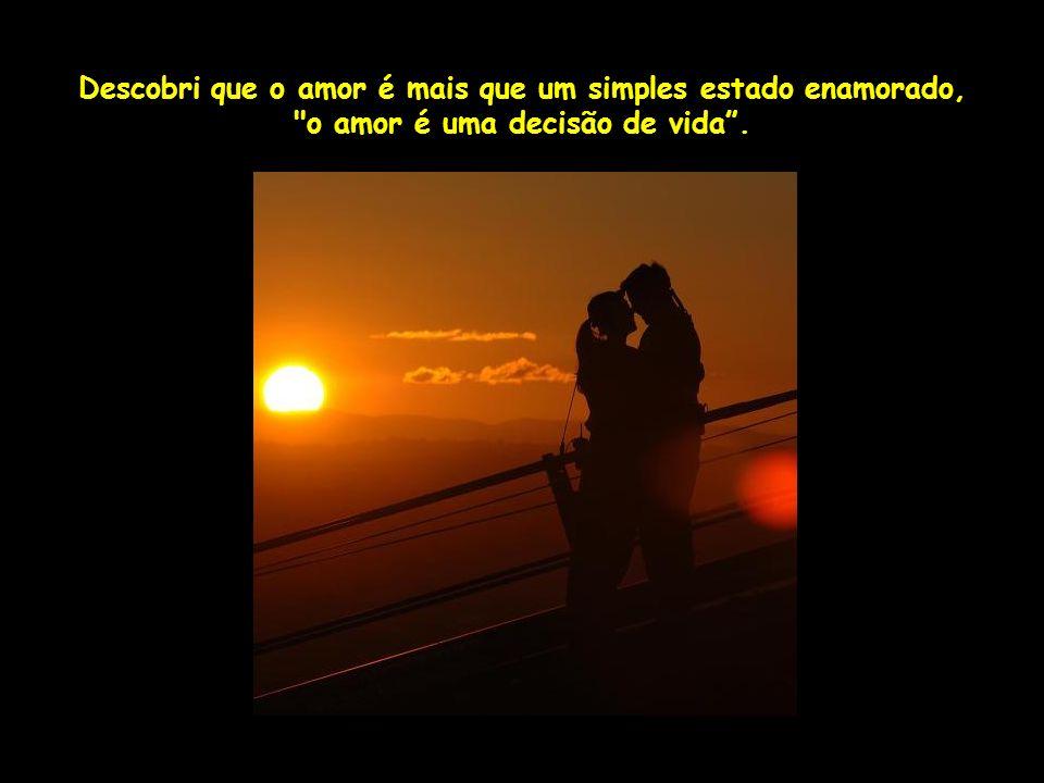 Descobri que o amor é mais que um simples estado enamorado, o amor é uma decisão de vida .
