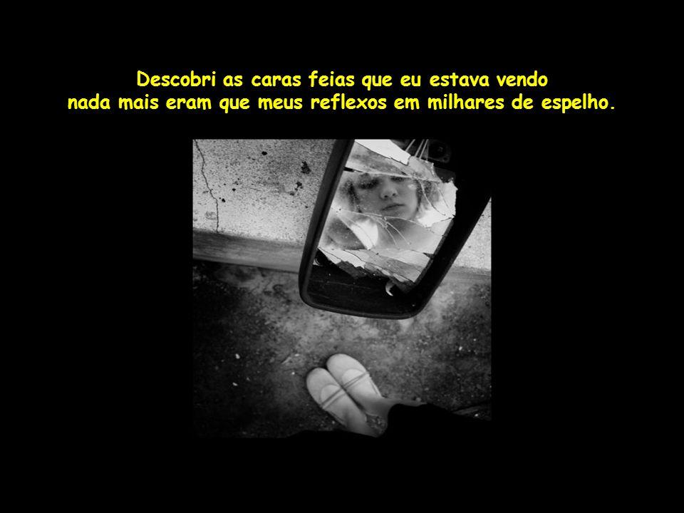 Descobri as caras feias que eu estava vendo nada mais eram que meus reflexos em milhares de espelho.