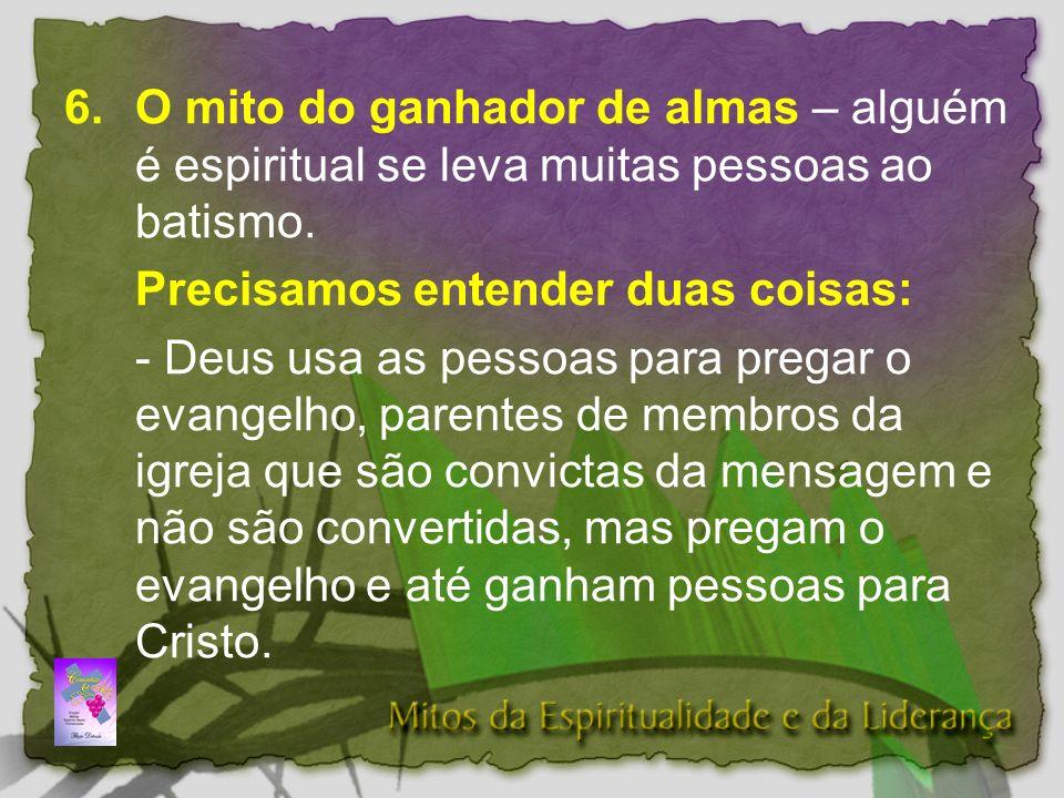 6. O mito do ganhador de almas – alguém é espiritual se leva muitas pessoas ao batismo.
