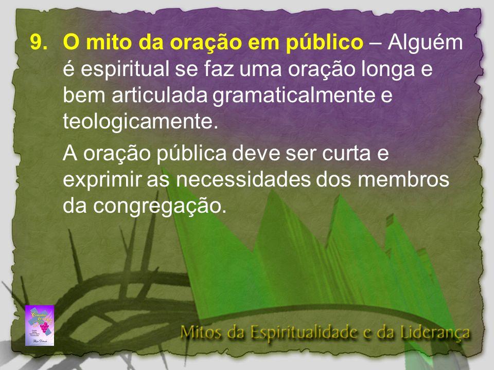 9. O mito da oração em público – Alguém é espiritual se faz uma oração longa e bem articulada gramaticalmente e teologicamente.