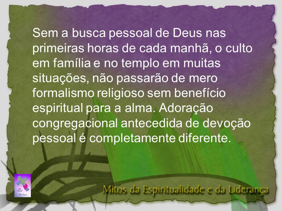 Sem a busca pessoal de Deus nas primeiras horas de cada manhã, o culto em família e no templo em muitas situações, não passarão de mero formalismo religioso sem benefício espiritual para a alma.