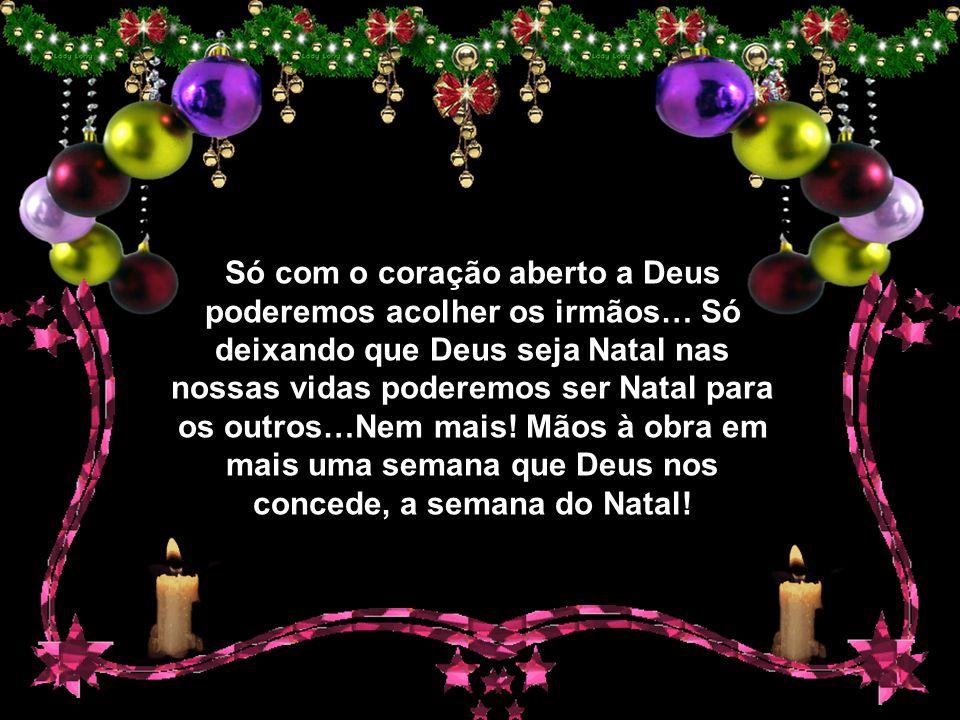 Só com o coração aberto a Deus poderemos acolher os irmãos… Só deixando que Deus seja Natal nas nossas vidas poderemos ser Natal para os outros…Nem mais.