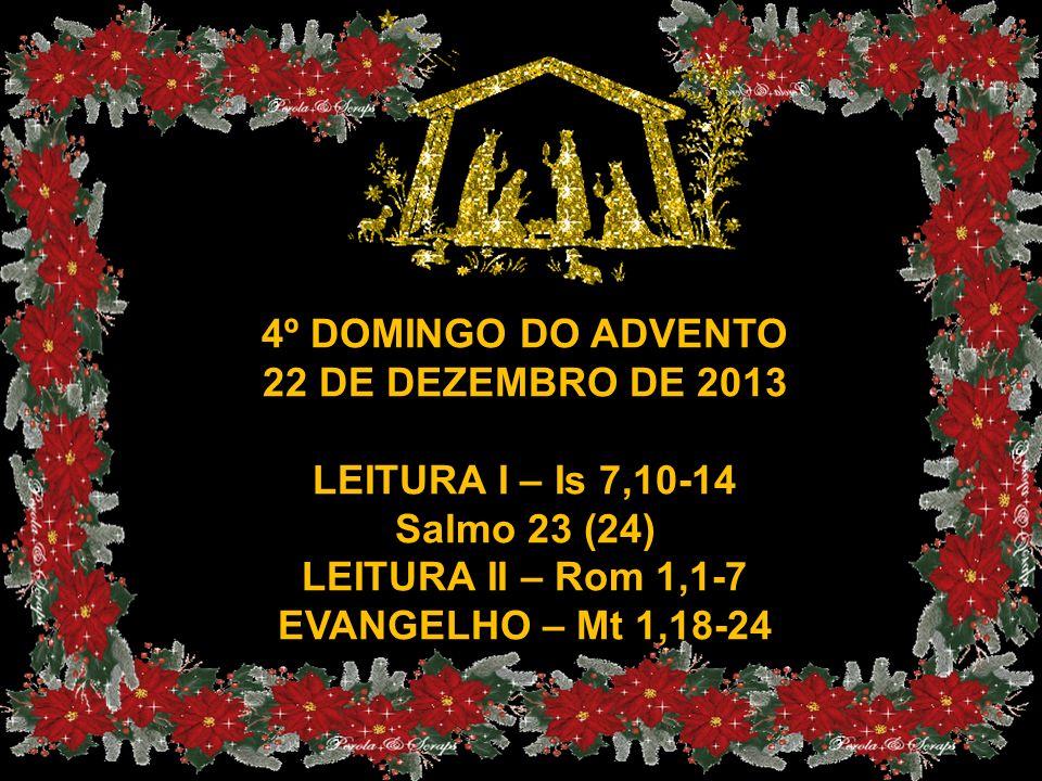 4º DOMINGO DO ADVENTO 22 DE DEZEMBRO DE 2013. LEITURA I – Is 7,10-14. Salmo 23 (24) LEITURA II – Rom 1,1-7.