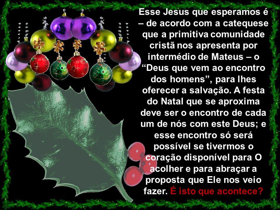 Esse Jesus que esperamos é – de acordo com a catequese que a primitiva comunidade cristã nos apresenta por intermédio de Mateus – o Deus que vem ao encontro dos homens , para lhes oferecer a salvação.