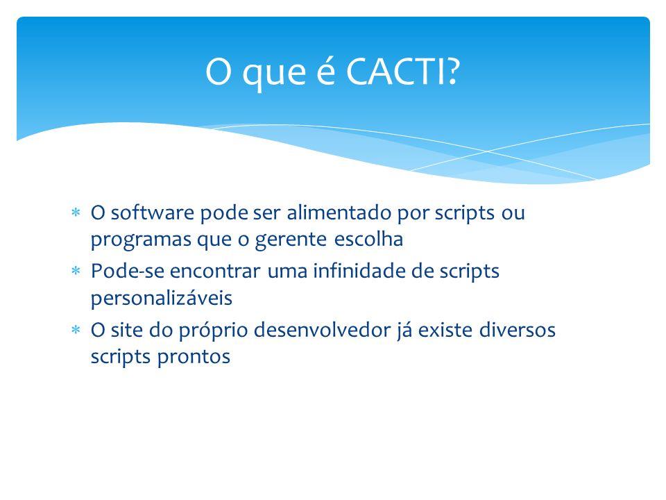O que é CACTI O software pode ser alimentado por scripts ou programas que o gerente escolha.
