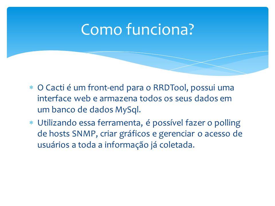 Como funciona O Cacti é um front-end para o RRDTool, possui uma interface web e armazena todos os seus dados em um banco de dados MySql.