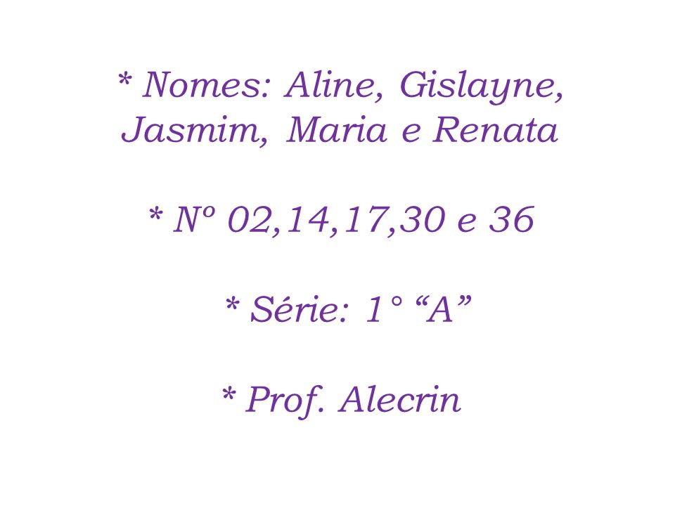 Nomes: Aline, Gislayne, Jasmim, Maria e Renata. Nº 02,14,17,30 e 36