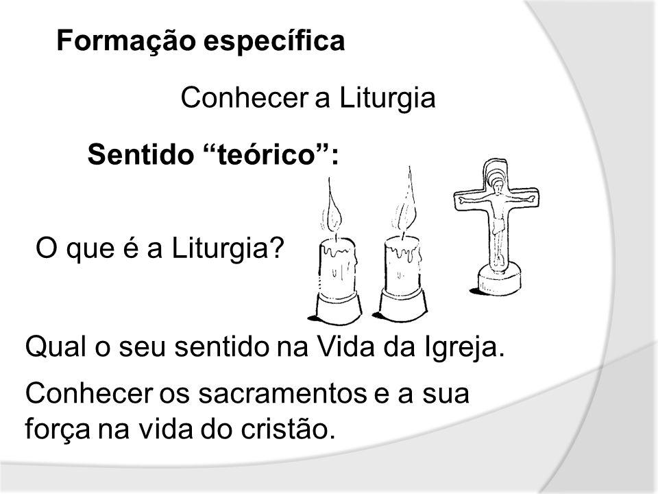 Formação específica Conhecer a Liturgia. Sentido teórico : O que é a Liturgia Qual o seu sentido na Vida da Igreja.