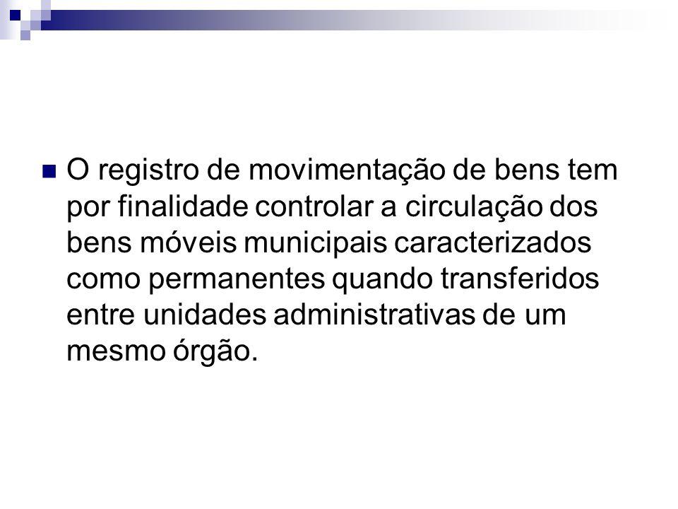 O registro de movimentação de bens tem por finalidade controlar a circulação dos bens móveis municipais caracterizados como permanentes quando transferidos entre unidades administrativas de um mesmo órgão.