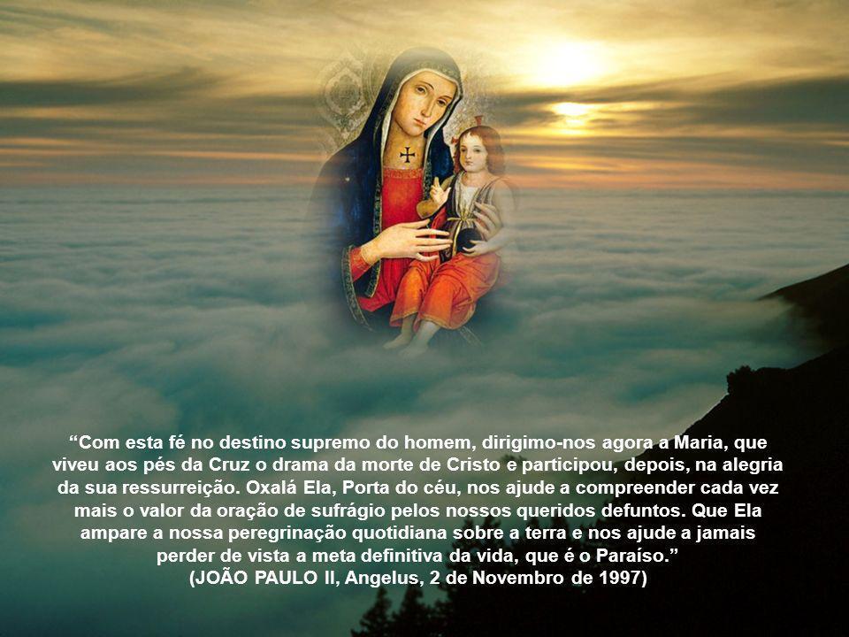 Com esta fé no destino supremo do homem, dirigimo-nos agora a Maria, que viveu aos pés da Cruz o drama da morte de Cristo e participou, depois, na alegria da sua ressurreição.