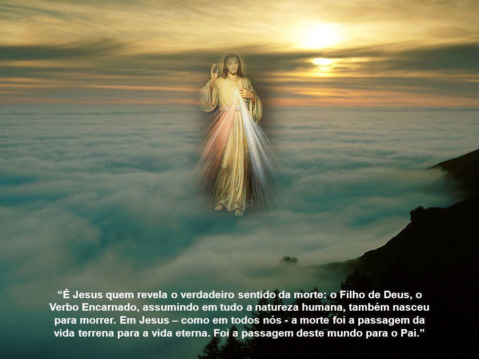 É Jesus quem revela o verdadeiro sentido da morte: o Filho de Deus, o Verbo Encarnado, assumindo em tudo a natureza humana, também nasceu para morrer.