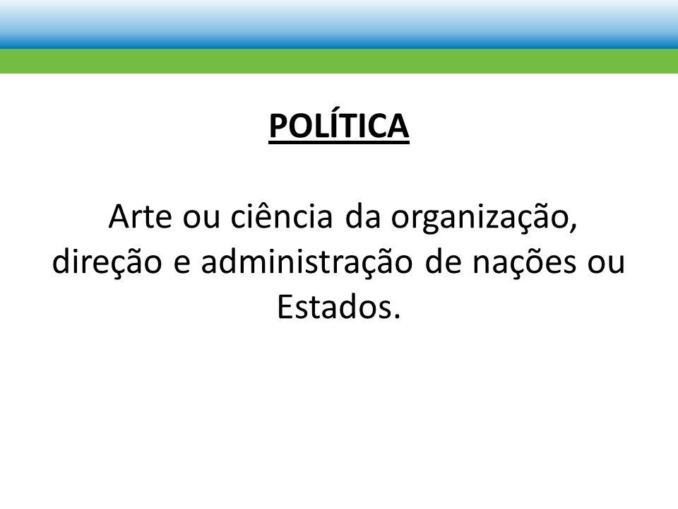 POLÍTICA Arte ou ciência da organização, direção e administração de nações ou Estados.
