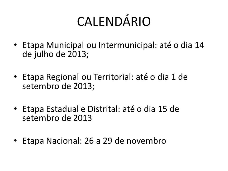 CALENDÁRIO Etapa Municipal ou Intermunicipal: até o dia 14 de julho de 2013; Etapa Regional ou Territorial: até o dia 1 de setembro de 2013;