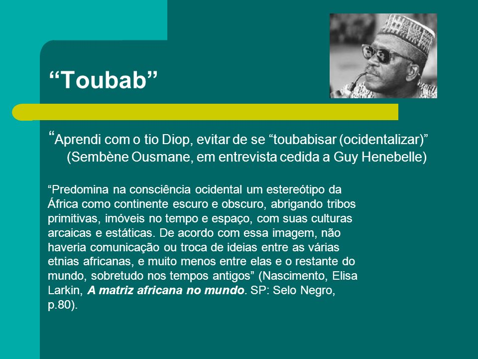 Toubab Aprendi com o tio Diop, evitar de se toubabisar (ocidentalizar) (Sembène Ousmane, em entrevista cedida a Guy Henebelle)