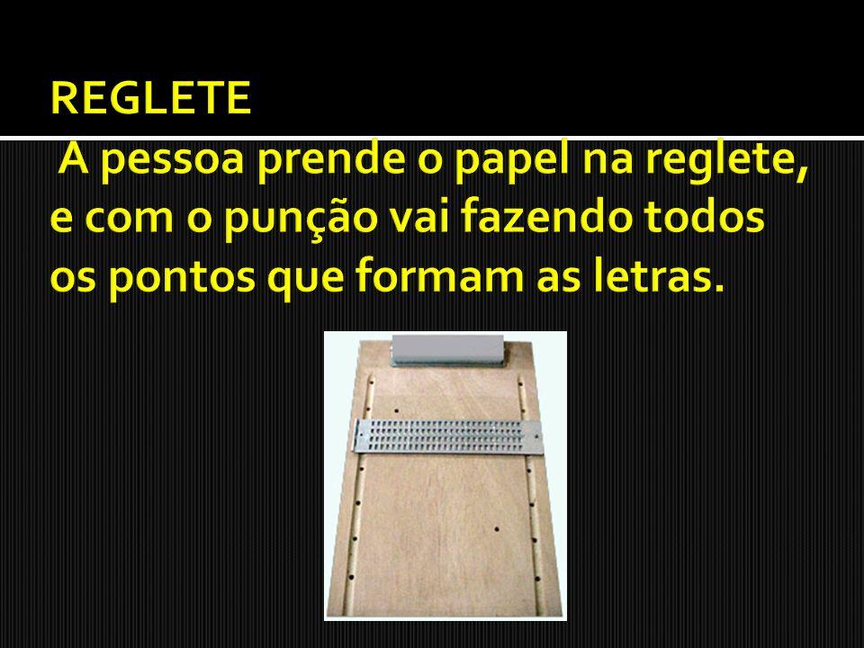 REGLETE A pessoa prende o papel na reglete, e com o punção vai fazendo todos os pontos que formam as letras.
